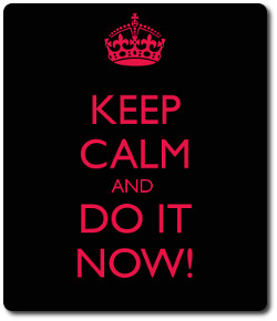 keep calm and do it now