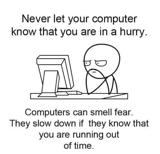 never let you PC know you are in a hurry